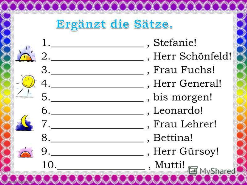 1.__________________, Stefanie! 2.__________________, Herr Schönfeld! 3.__________________, Frau Fuchs! 4.__________________, Herr General! 5.__________________, bis morgen! 6.__________________, Leonardo! 7.__________________, Frau Lehrer! 8._______