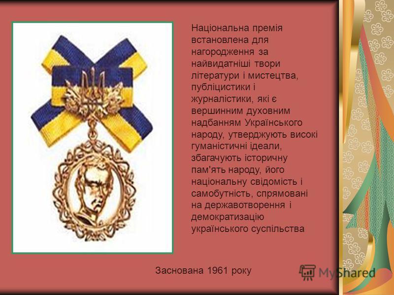 Заснована 1961 року Національна премія встановлена для нагородження за найвидатніші твори літератури і мистецтва, публіцистики і журналістики, які є вершинним духовним надбанням Українського народу, утверджують високі гуманістичні ідеали, збагачують