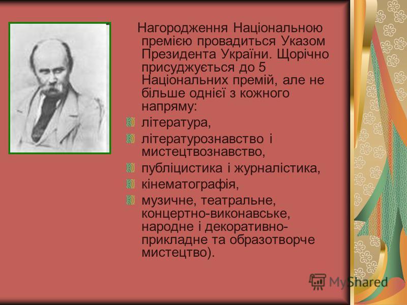Нагородження Національною премією провадиться Указом Президента України. Щорічно присуджується до 5 Національних премій, але не більше однієї з кожного напряму: література, літературознавство і мистецтвознавство, публіцистика і журналістика, кінемато