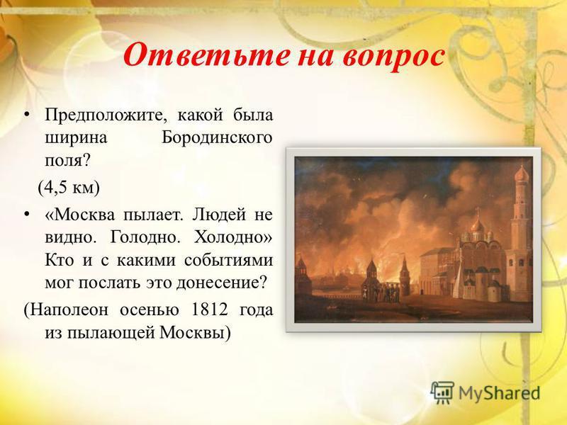 Ответьте на вопрос Предположите, какой была ширина Бородинского поля? (4,5 км) «Москва пылает. Людей не видно. Голодно. Холодно» Кто и с какими событиями мог послать это донесение? (Наполеон осенью 1812 года из пылающей Москвы)
