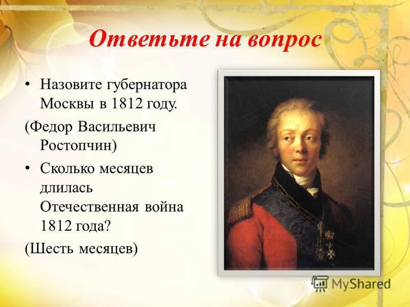 Ответьте на вопрос Назовите губернатора Москвы в 1812 году. (Федор Васильевич Ростопчин) Сколько месяцев длилась Отечественная война 1812 года? (Шесть месяцев)