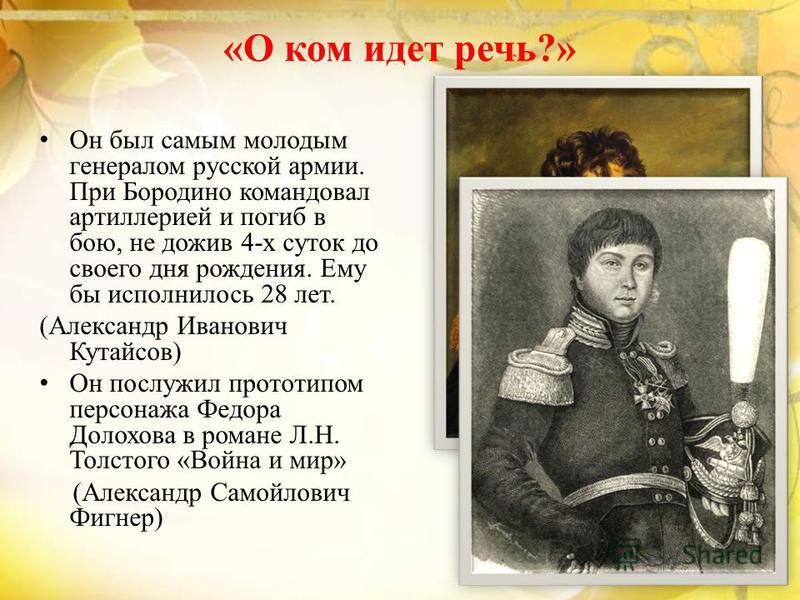 «О ком идет речь?» Он был самым молодым генералом русской армии. При Бородино командовал артиллерией и погиб в бою, не дожив 4-х суток до своего дня рождения. Ему бы исполнилось 28 лет. (Александр Иванович Кутайсов) Он послужил прототипом персонажа Ф