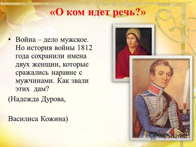 «О ком идет речь?» В ойна – дело мужское. Но история войны 1812 года сохранили имена двух женщин, которые сражались наравне с мужчинами. Как звали этих дам? (Надежда Дурова, Василиса Кожина)
