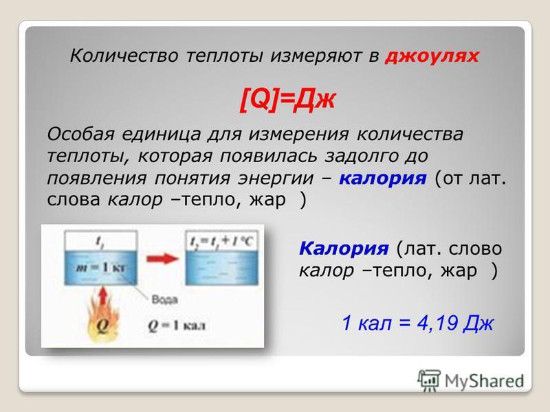 4 Количество теплоты измеряют в джоулях Особая единица для измерения количества теплоты, которая появилась задолго до появления понятия энергии – калория (от лат. слова калор –тепло, жар ) [Q]=Дж Калория (лат. слово калор –тепло, жар ) 1 кал = 4,19 Д