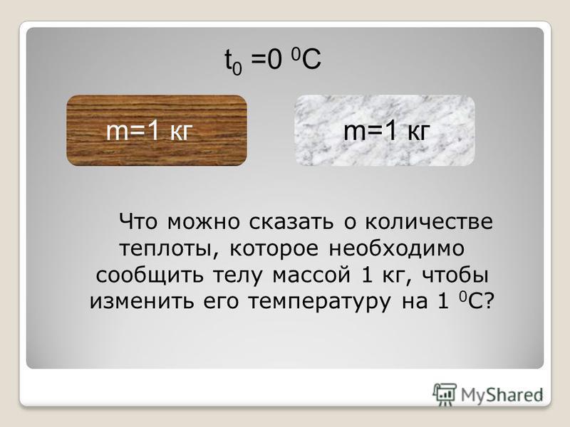 5 m=1 кг t 0 =0 0 C Что можно сказать о количестве теплоты, которое необходимо сообщить телу массой 1 кг, чтобы изменить его температуру на 1 0 С?