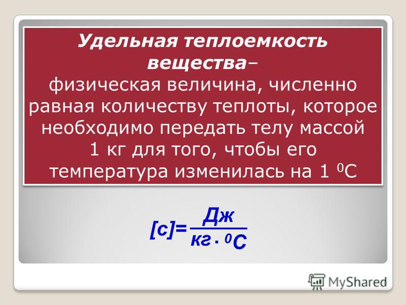6 Удельная теплоемкость вещества– физическая величина, численно равная количеству теплоты, которое необходимо передать телу массой 1 кг для того, чтобы его температура изменилась на 1 0 С Удельная теплоемкость вещества– физическая величина, численно