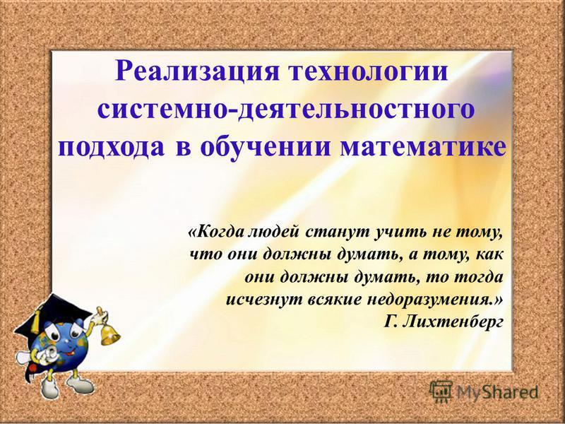 Реализация технологии системно-деятельностного подхода в обучении математике «Когда людей станут учить не тому, что они должны думать, а тому, как они должны думать, то тогда исчезнут всякие недоразумения.» Г. Лихтенберг