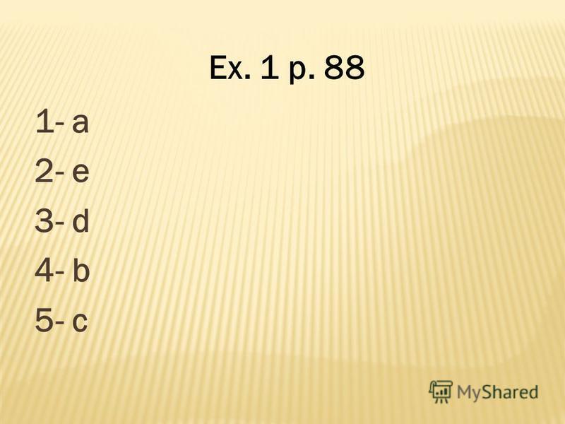1- a 2- e 3- d 4- b 5- c Ex. 1 p. 88