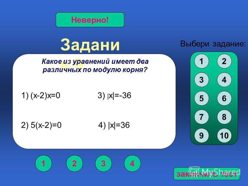 Задани е 9 1234 Верно!Неверно! Выбери задание: Какое из уравнений имеет два различных по модулю корня? 12 34 56 78 910 1)(х-2)х=0 3) | х|=-36 2) 5(х-2)=0 4) |х|=36 закончить тест