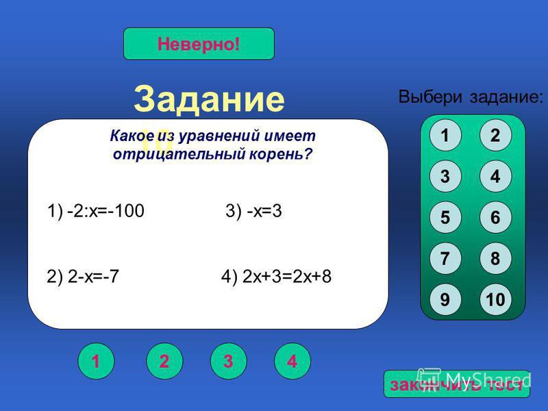 Задание 10 1234 Верно!Неверно! Выбери задание: Какое из уравнений имеет отрицательный корень? 12 34 56 78 910 1)-2:х=-100 3) -х=3 2) 2-х=-7 4) 2 х+3=2 х+8 закончить тест
