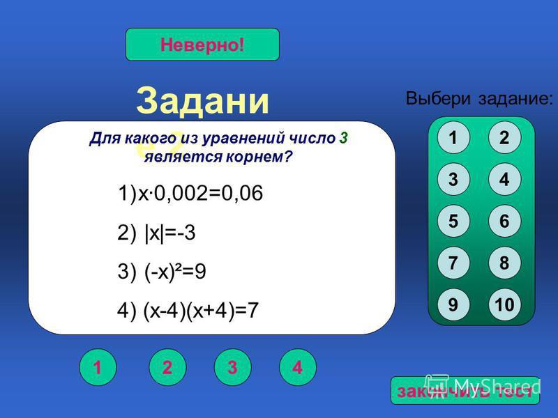 Задани е 2 1234 Верно!Неверно! Выбери задание: Для какого из уравнений число 3 является корнем? 1)х·0,002=0,06 2) |х|=-3 3) (-х)²=9 4) (х-4)(х+4)=7 12 34 56 78 910 закончить тест