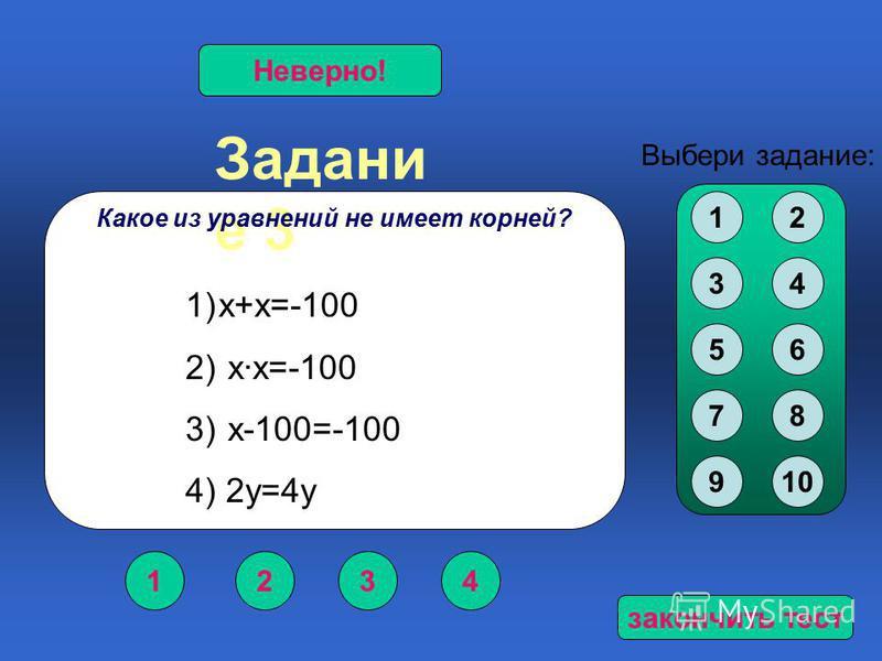 Задани е 3 1234 Верно!Неверно! Выбери задание: Какое из уравнений не имеет корней? 12 34 56 78 910 1)х+х=-100 2) х·х=-100 3) х-100=-100 4) 2 у=4 у закончить тест
