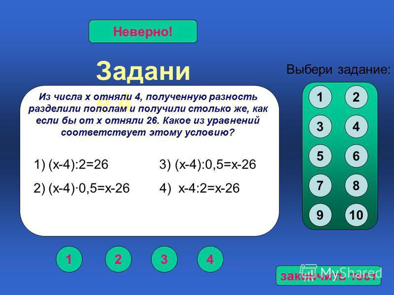 Задани е 4 1234 Верно!Неверно! Выбери задание: Из числа х отняли 4, полученную разность разделили пополам и получили столько же, как если бы от х отняли 26. Какое из уравнений соответствует этому условию? 12 34 56 78 910 1)(х-4):2=26 3) (х-4):0,5=х-2