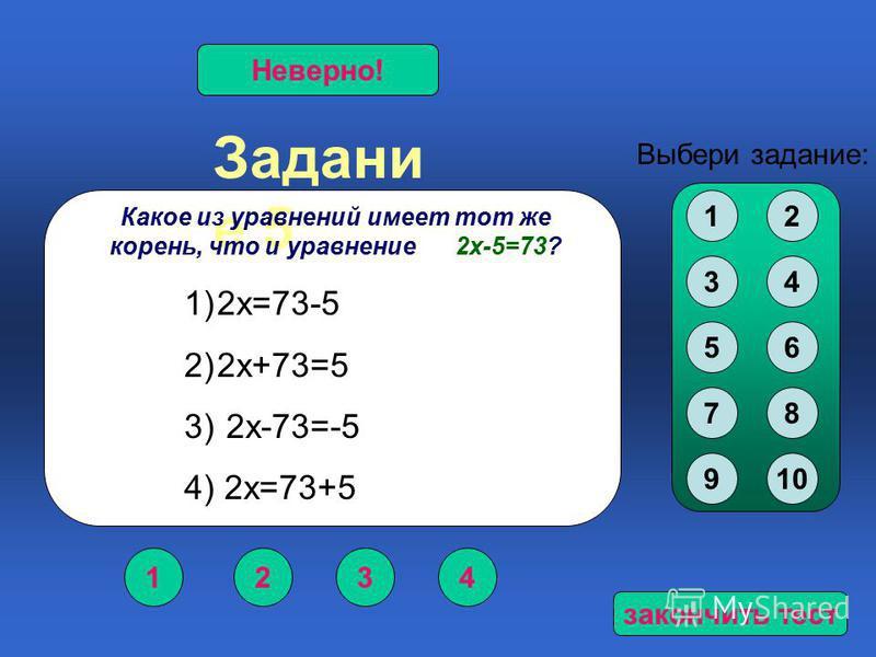Задани е 5 1234 Верно!Неверно! Выбери задание: Какое из уравнений имеет тот же корень, что и уравнение 2 х-5=73? 12 34 56 78 910 1)2 х=73-5 2)2 х+73=5 3) 2 х-73=-5 4) 2 х=73+5 закончить тест