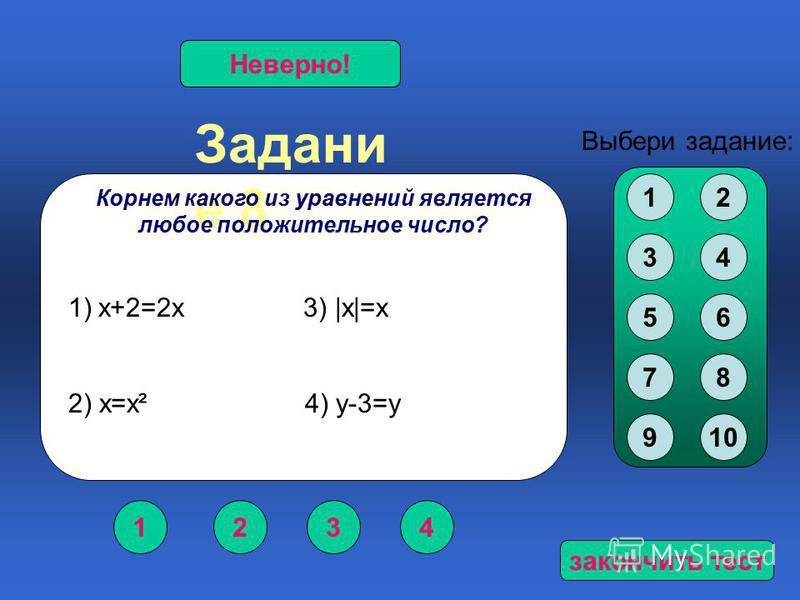 Задани е 8 1234 Верно!Неверно! Выбери задание: Корнем какого из уравнений является любое положительное число? 12 34 56 78 910 1)х+2=2 х 3) |х|=х 2) х=х² 4) у-3=у закончить тест