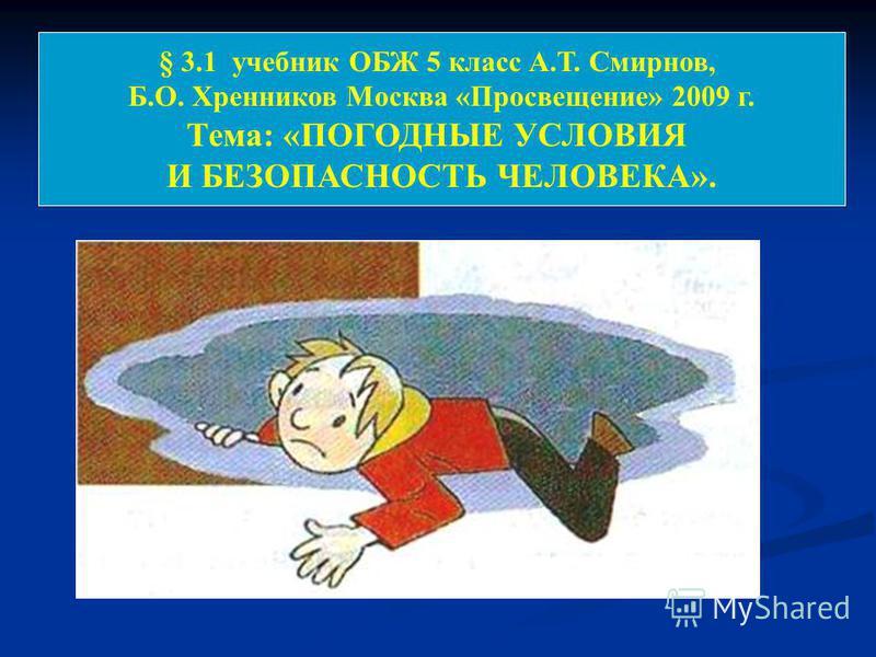 § 3.1 учебник ОБЖ 5 класс А.Т. Смирнов, Б.О. Хренников Москва «Просвещение» 2009 г. Тема: «ПОГОДНЫЕ УСЛОВИЯ И БЕЗОПАСНОСТЬ ЧЕЛОВЕКА».