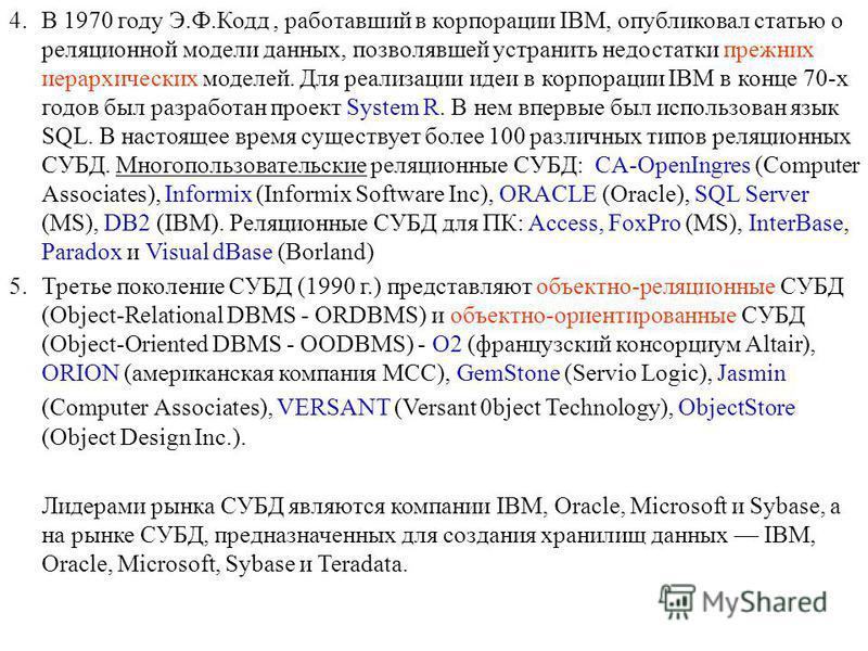 4. В 1970 году Э.Ф.Кодд, работавший в корпорации IBM, опубликовал статью о реляционной модели данных, позволявшей устранить недостатки прежних иерархических моделей. Для реализации идеи в корпорации IBM в конце 70-х годов был разработан проект System
