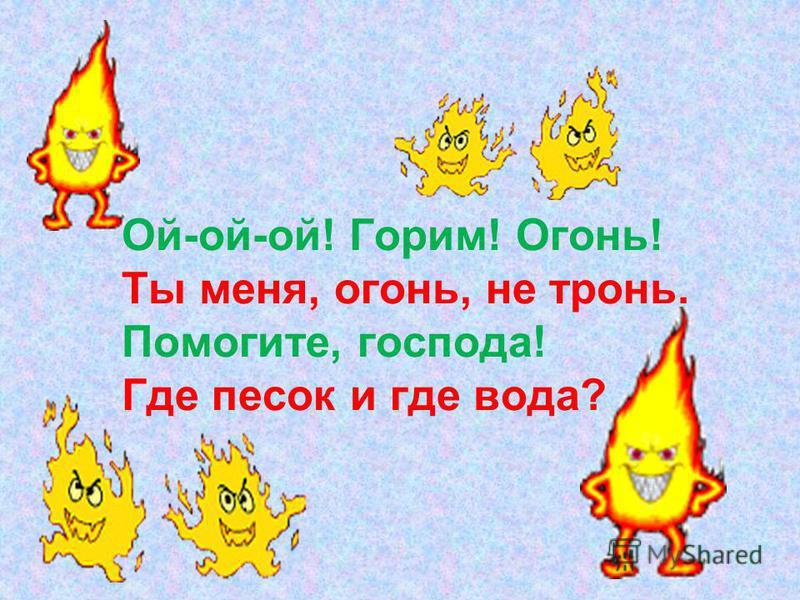 Ой-ой-ой! Горим! Огонь! Ты меня, огонь, не тронь. Помогите, господа! Где песок и где вода?