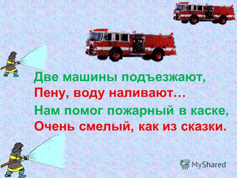Две машины подъезжают, Пену, воду наливают… Нам помог пожарный в каске, Очень смелый, как из сказки.