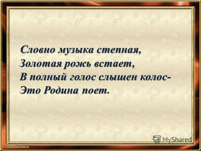 Словно музыка степная, Словно музыка степная, Золотая рожь встает, Золотая рожь встает, В полный голос слышен колос- В полный голос слышен колос- Это Родина поет Это Родина поет.