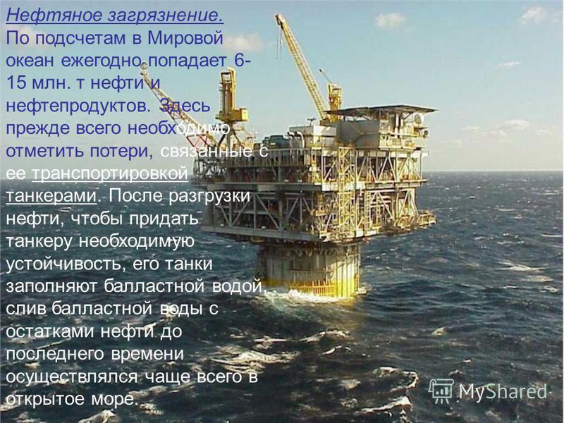 Нефтяное загрязнение. По подсчетам в Мировой океан ежегодно попадает 6- 15 млн. т нефти и нефтепродуктов. Здесь прежде всего необходимо отметить потери, связанные с ее транспортировкой танкерами. После разгрузки нефти, чтобы придать танкеру необходим