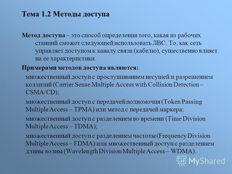 Тема 1.2 Методы доступа Метод доступа – это способ определения того, какая из рабочих станций сможет следующей использовать ЛВС. То, как сеть управляет доступом к каналу связи (кабелю), существенно влияет на ее характеристики. Примерами методов досту
