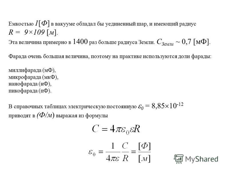 Емкостью 1[Ф] в вакууме обладал бы уединенный шар, и имеющий радиус R = 9×109 [м]. Эта величина примерно в 1400 раз больше радиуса Земли. С Земли ~ 0,7 [мФ]. Фарада очень большая величина, поэтому на практике используются доли фарады: миллифарада (мФ