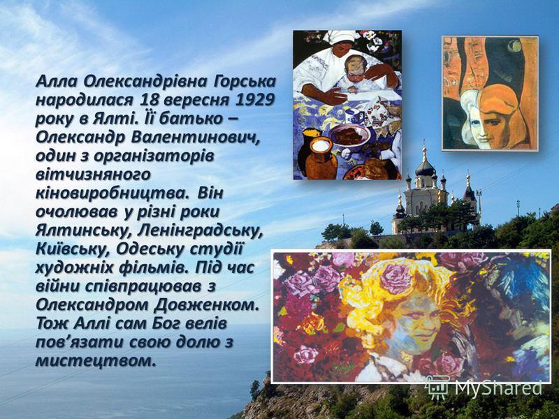 Алла Олександрівна Горська народилася 18 вересня 1929 року в Ялті. Її батько – Олександр Валентинович, один з організаторів вітчизняного кіновиробництва. Він очолював у різні роки Ялтинську, Ленінградську, Київську, Одеську студії художніх фільмів. П