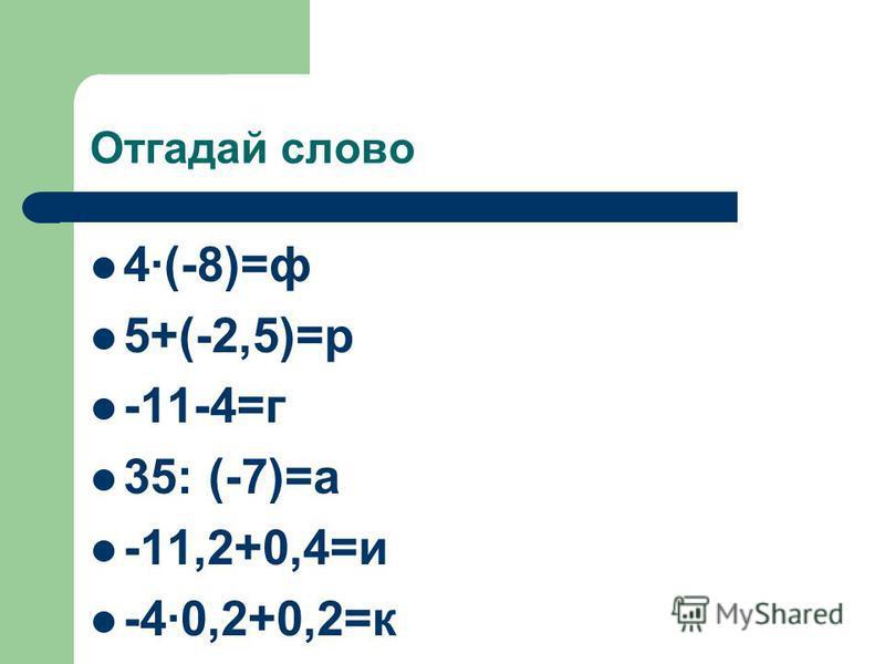 Отгадай слово 4(-8)=ф 5+(-2,5)=р -11-4=г 35: (-7)=а -11,2+0,4=и -40,2+0,2=к