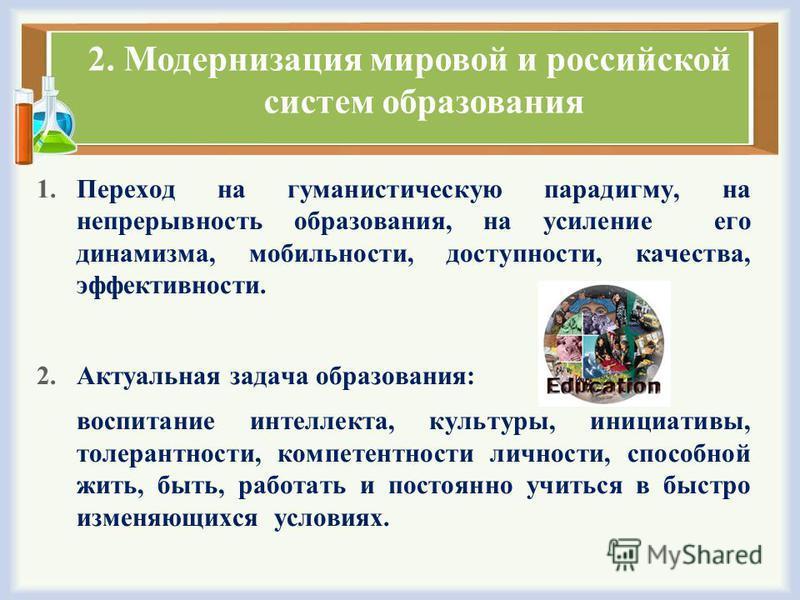 2. Модернизация мировой и российской систем образования 1. Переход на гуманистическую парадигму, на непрерывность образования, на усиление его динамизма, мобильности, доступности, качества, эффективности. 2. Актуальная задача образования: воспитание