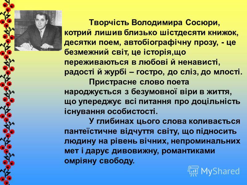 Творчість Володимира Сосюри, котрий лишив близько шістдесяти книжок, десятки поем, автобіографічну прозу, - це безмежний світ, це історія,що переживаються в любові й ненависті, радості й журбі – гостро, до сліз, до млості. Пристрасне слово поета наро