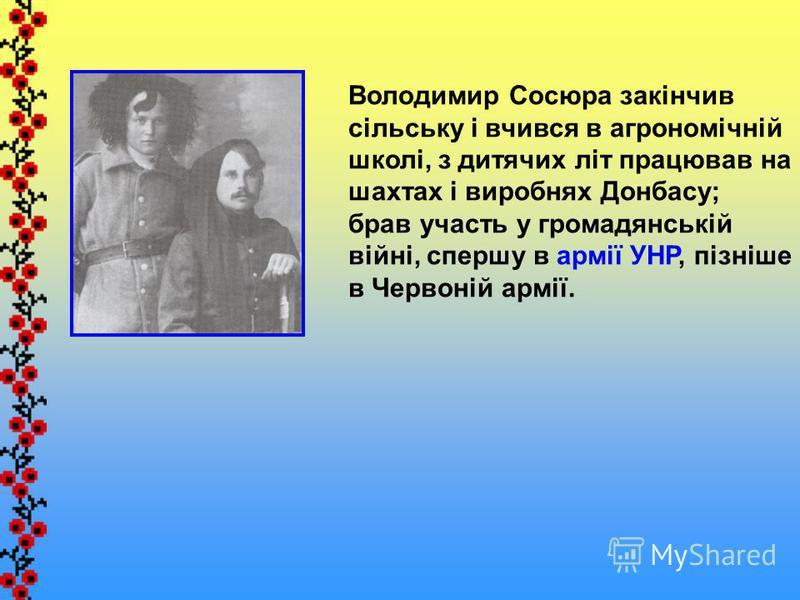 Володимир Сосюра закінчив сільську і вчився в агрономічній школі, з дитячих літ працював на шахтах і виробнях Донбасу; брав участь у громадянській війні, спершу в армії УНР, пізніше в Червоній армії.