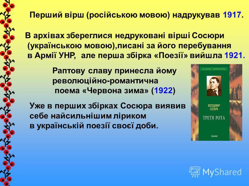 Перший вірш (російською мовою) надрукував 1917. В архівах збереглися недруковані вірші Сосюри (українською мовою),писані за його перебування в Армії УНР, але перша збірка «Поезії» вийшла 1921. Раптову славу принесла йому революційно-романтична поема