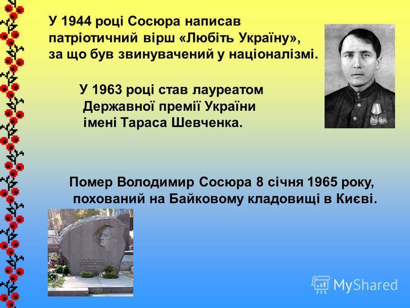 У 1944 році Сосюра написав патріотичний вірш «Любіть Україну», за що був звинувачений у націоналізмі. У 1963 році став лауреатом Державної премії України імені Тараса Шевченка. Помер Володимир Сосюра 8 січня 1965 року, похований на Байковому кладовищ