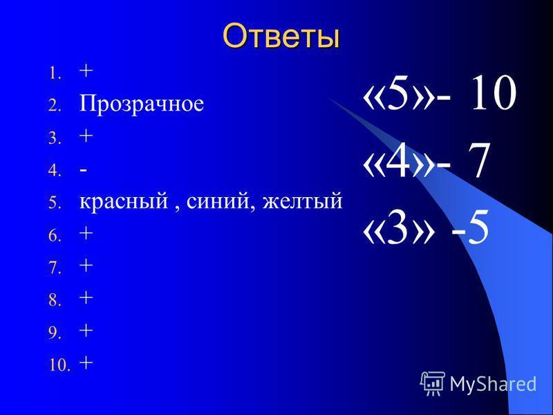 Ответы 1. + 2. Прозрачное 3. + 4. - 5. красный, синий, желтый 6. + 7. + 8. + 9. + 10. + «5»- 10 «4»- 7 «3» -5