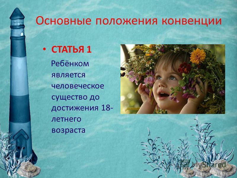 Основные положения конвенции СТАТЬЯ 1 Ребёнком является человеческое существо до достижения 18- летнего возраста