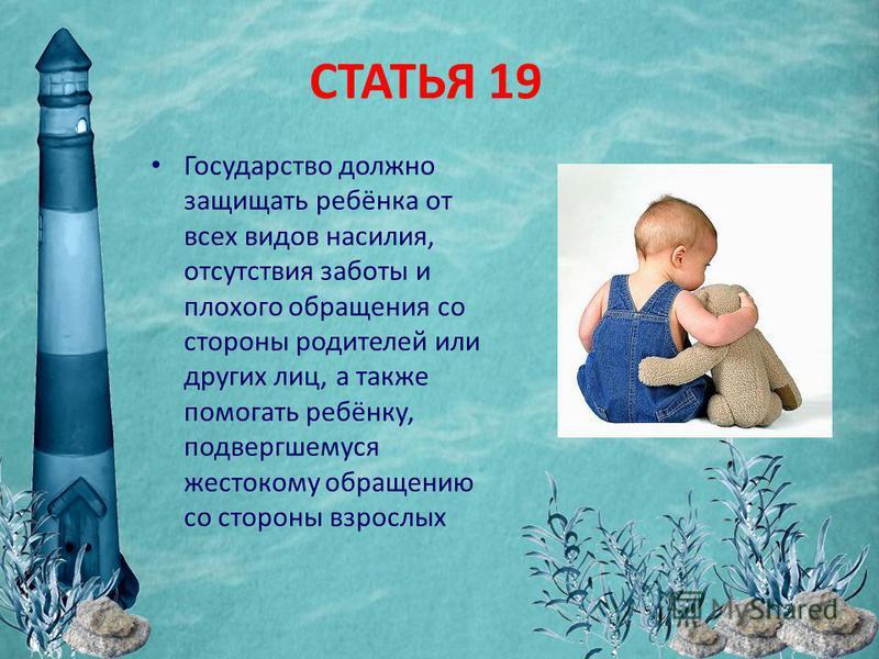СТАТЬЯ 19 Государство должно защищать ребёнка от всех видов насилия, отсутствия заботы и плохого обращения со стороны родителей или других лиц, а также помогать ребёнку, подвергшемуся жестокому обращению со стороны взрослых