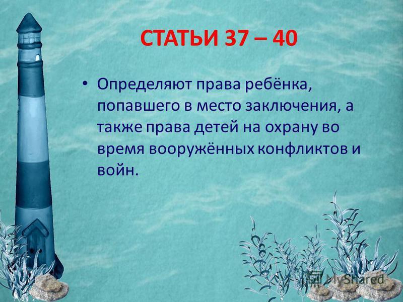СТАТЬИ 37 – 40 Определяют права ребёнка, попавшего в место заключения, а также права детей на охрану во время вооружённых конфликтов и войн.