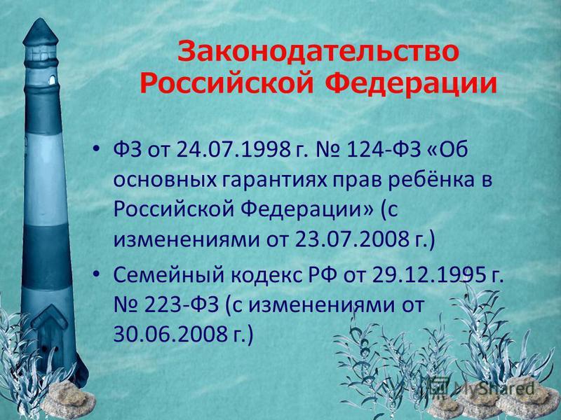 Законодательство Российской Федерации ФЗ от 24.07.1998 г. 124-ФЗ «Об основных гарантиях прав ребёнка в Российской Федерации» (с изменениями от 23.07.2008 г.) Семейный кодекс РФ от 29.12.1995 г. 223-ФЗ (с изменениями от 30.06.2008 г.)