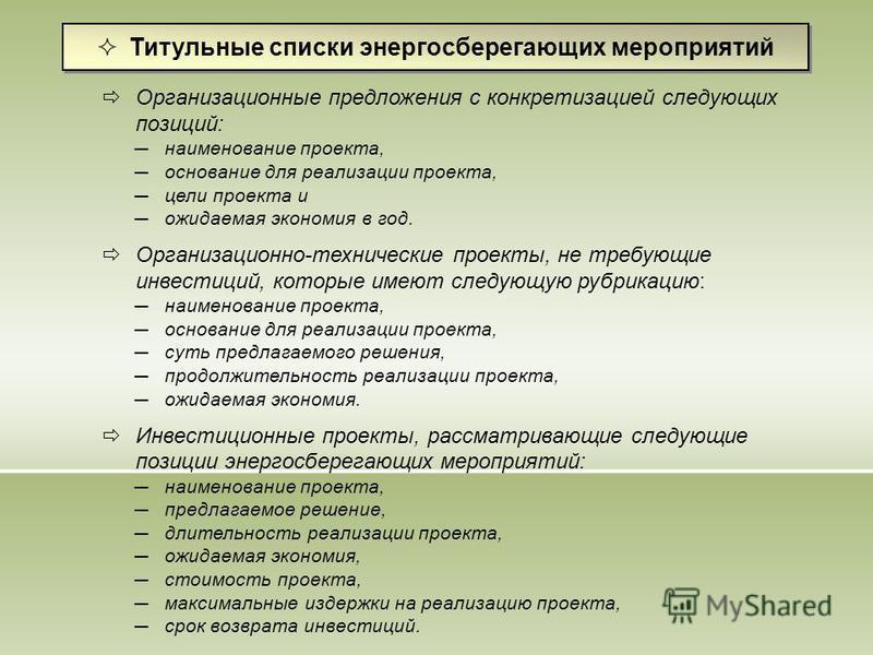 Титульные списки энергосберегающих мероприятий Организационные предложения с конкретизацией следующих позиций: наименование проекта, основание для реализации проекта, цели проекта и ожидаемая экономия в год. Организационно-технические проекты, не тре