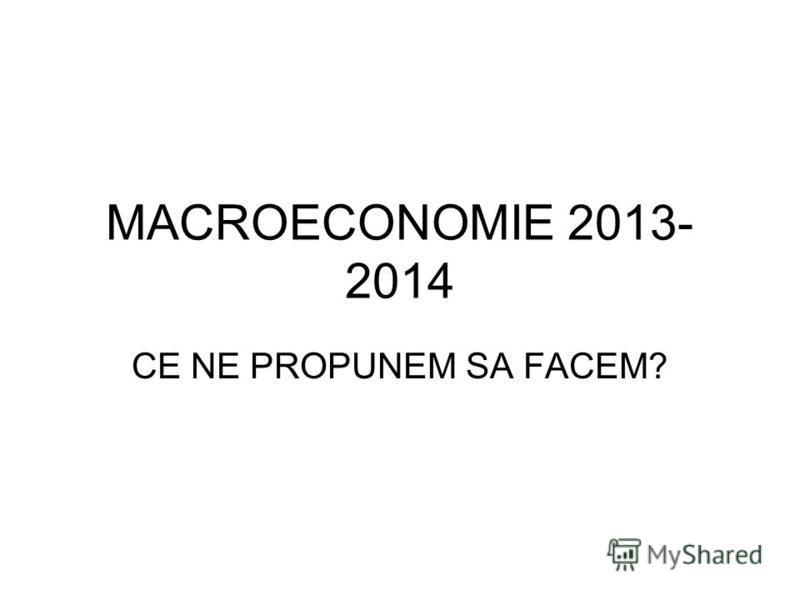 MACROECONOMIE 2013- 2014 CE NE PROPUNEM SA FACEM?