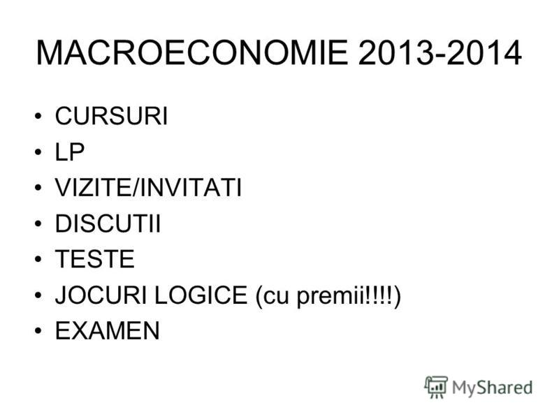 MACROECONOMIE 2013-2014 CURSURI LP VIZITE/INVITATI DISCUTII TESTE JOCURI LOGICE (cu premii!!!!) EXAMEN
