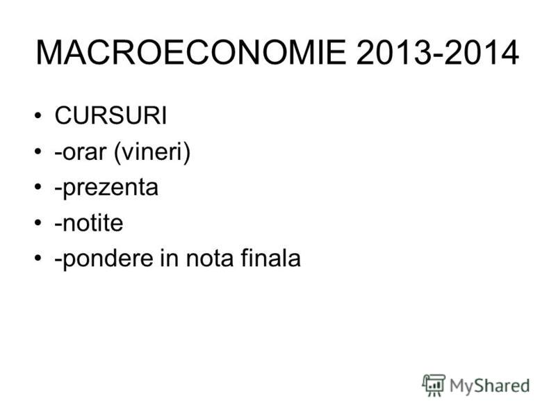 MACROECONOMIE 2013-2014 CURSURI -orar (vineri) -prezenta -notite -pondere in nota finala
