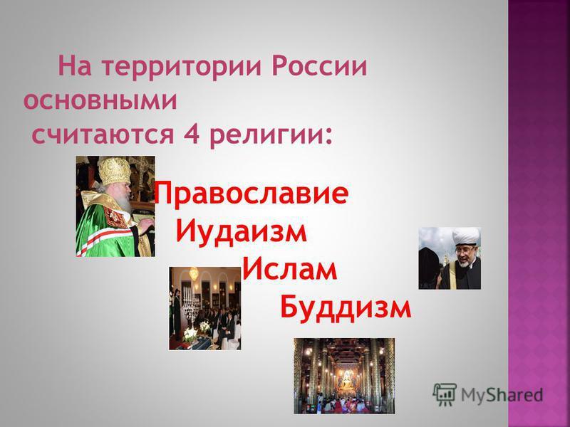 На территории России основными считаются 4 религии: Православие Иудаизм Ислам Буддизм