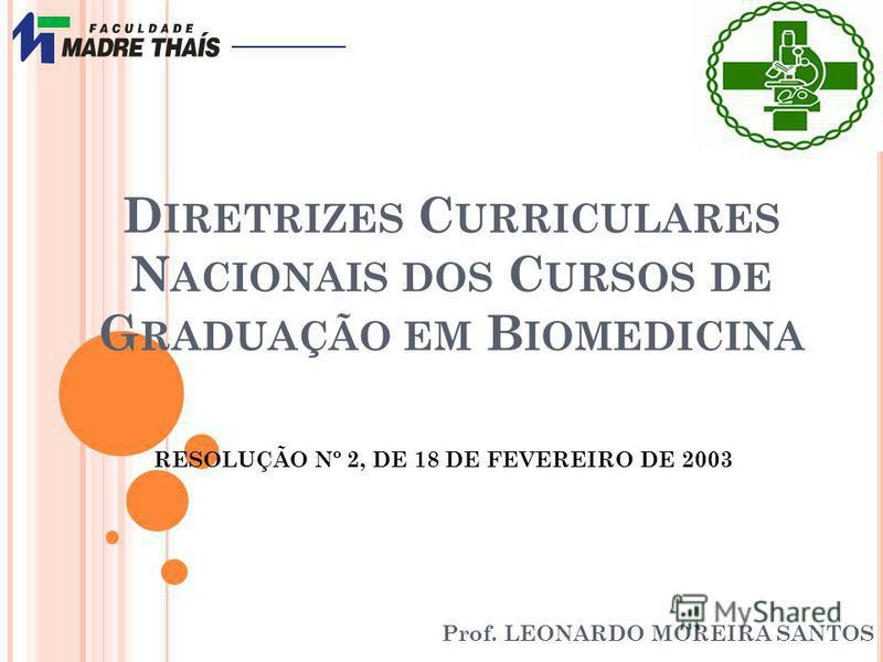 D IRETRIZES C URRICULARES N ACIONAIS DOS C URSOS DE G RADUAÇÃO EM B IOMEDICINA Prof. LEONARDO MOREIRA SANTOS RESOLUÇÃO Nº 2, DE 18 DE FEVEREIRO DE 2003