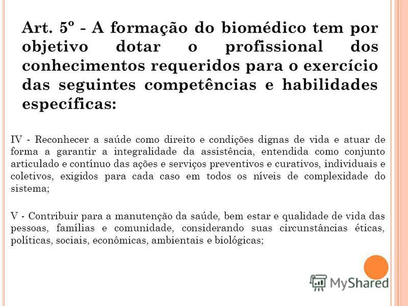 Art. 5º - A formação do biomédico tem por objetivo dotar o profissional dos conhecimentos requeridos para o exercício das seguintes competências e habilidades específicas: IV - Reconhecer a saúde como direito e condições dignas de vida e atuar de for