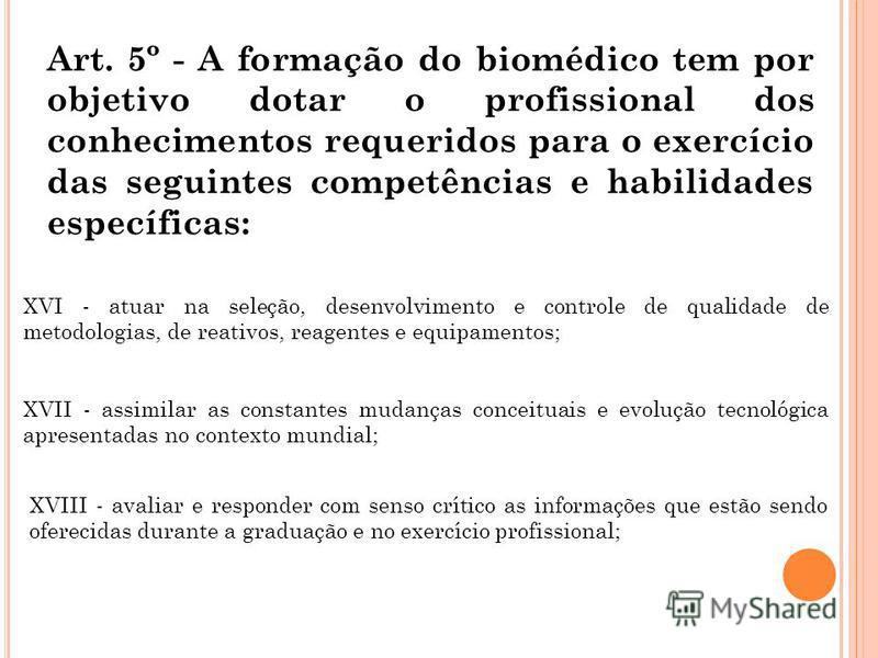Art. 5º - A formação do biomédico tem por objetivo dotar o profissional dos conhecimentos requeridos para o exercício das seguintes competências e habilidades específicas: XVI - atuar na seleção, desenvolvimento e controle de qualidade de metodologia