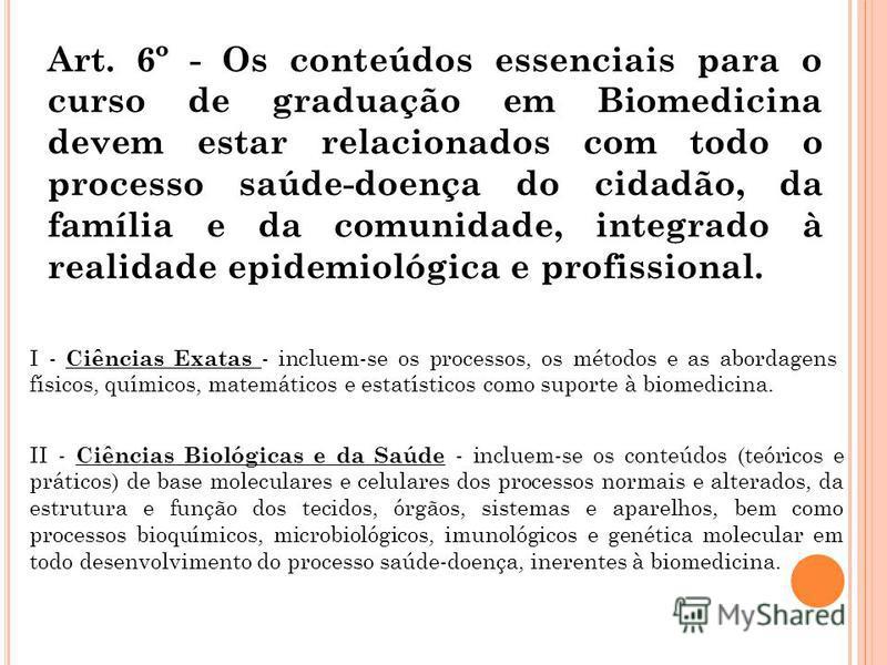 Art. 6º - Os conteúdos essenciais para o curso de graduação em Biomedicina devem estar relacionados com todo o processo saúde-doença do cidadão, da família e da comunidade, integrado à realidade epidemiológica e profissional. I - Ciências Exatas - in