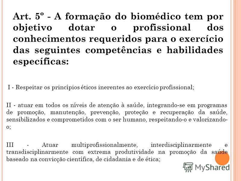 Art. 5º - A formação do biomédico tem por objetivo dotar o profissional dos conhecimentos requeridos para o exercício das seguintes competências e habilidades específicas: I - Respeitar os princípios éticos inerentes ao exercício profissional; II - a