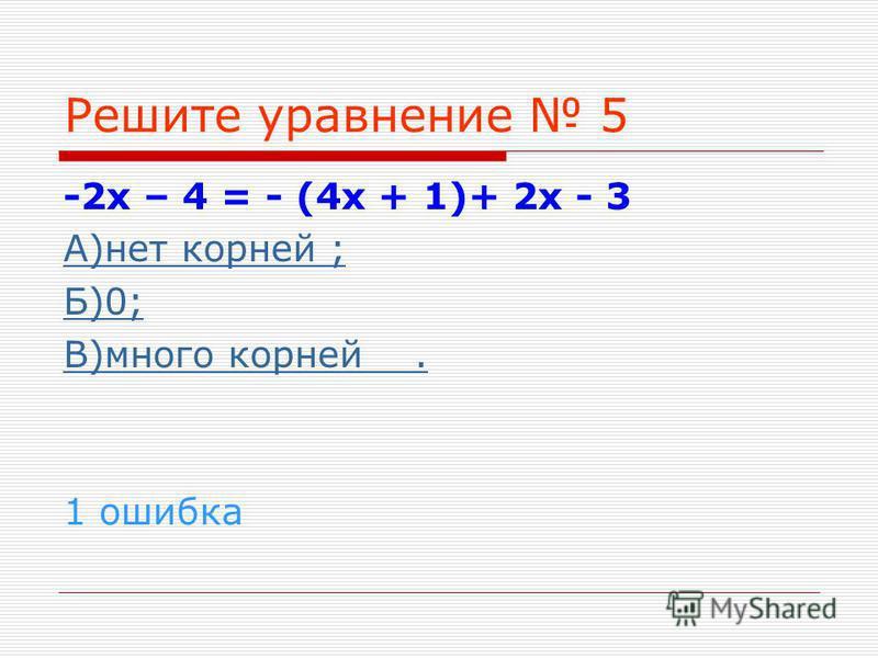 Решите уравнение 5 -2 х – 4 = - (4 х + 1)+ 2 х - 3 А)нет корней ; Б)0; В)много корней. 1 ошибка